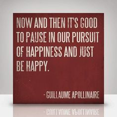 """Quote: """"Now and then it's good to pause in our pursuit of happiness and just be happy."""" Guillaume Apollinaire, French writer, poet and critic Great Quotes, Quotes To Live By, Inspirational Quotes, Happy Quotes, Uplifting Quotes, Awesome Quotes, Motivational Quotes, True Words, Encouragement"""
