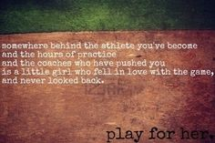"""Somewhere behind the athlete you've become and the hours of practice and the coaches who have pushed you is a little girl who fell in love with the game, and never looked back. Play for her."""
