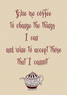 """Give me coffee to change the things I can and wine to accept those I cannot."""