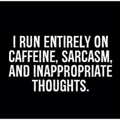 Caffeine, sarcasm, inappropriate thoughts