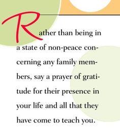 Rather than being in a state of non-peace concerning any family members, say a prayer of gratitude for their presence in your life and all that they have come to teach you.  ~ Dr. Wayne Dyer    Remember, some people come into your life to teach you about the person you DO NOT want to be!