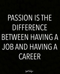 """Passion is the difference between having a job and having a career."""