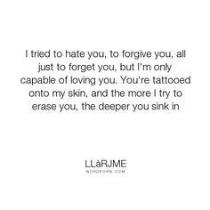 """Ll�rjme - """"I tried to hate you, to forgive you, all just to forget you, but I'm only capable..."""". romance, fate, destiny, novel, teenage-love, romeo-and-juliet, fiction, young-adult, love-hurts, young-adult-fiction, teens, young-adult-romance, young-adult-novels, young-adult-series, love-and-romance, young-love, star-crossed-lovers, love, epic-love, love-triangles, teen-romance, love-stories, coming-of-age-love-story, young-adult-contemporary, sports-themed-ya-na, teen-drama"""