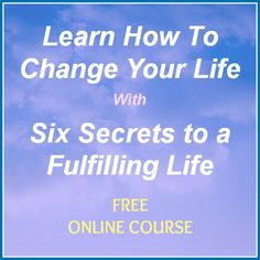 Learn How To Change Your Life With The Six Secrets To A Fulfilling Life