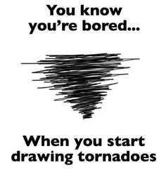 You know you're bored when you start drawing tornadoes! All the time this made me giggle its so me haha