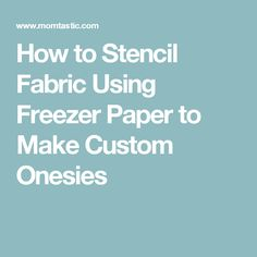 How to Stencil Fabric Using Freezer Paper to Make Custom Onesies