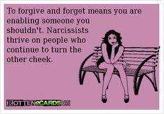 To forgive and forget means you are enabling someone you shouldn't. Narcissists thrive on people who continue to turn the other cheek.
