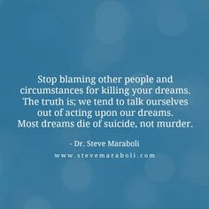 Stop blaming other people and circumstances for killing your dreams. The truth is; we tend to talk ourselves out of acting upon our dreams. Most dreams die of suicide, not murder.  - Steve Maraboli