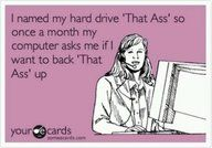 """I named my hard drive """"That Ass"""" so once a month my computer asks me if I want to back """"That Ass"""" up."""