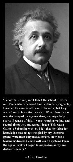 This is what Albert Einstein thought of schools and teachers - he dropped out of high school and never returned.