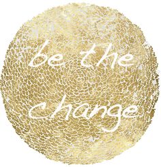"""Be the change you want to see in the world"" - Ghandi"
