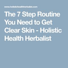 The 7 Step Routine You Need to Get Clear Skin - Holistic Health Herbalist