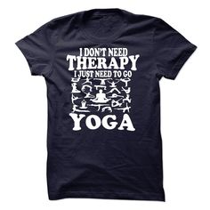I DONT NEED THERAPY, I JUST NEED TO GO YOGA T Shirt, Hoodie, Sweatshirt