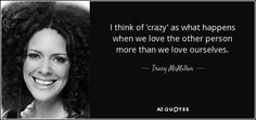 I think of 'crazy' as what happens when we love the other person more than we… Tracy Mcmillan, Tracy Johnson, Spread Love, Poetry Quotes, Self Love, Best Quotes, Motivational Quotes, Told You So, Spirit
