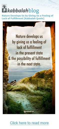 Nature develops us by giving us a feeling of lack of fulfillment in the present state & the possibility of fulfillment in the next state. | #FREE Kabbalah Course >>  http://edu.kabbalah.info/lp/free?utm_source=pinterest&utm_medium=banner&utm_campaign=ec-general  | #Kabbalah #Nature #Fulfillment