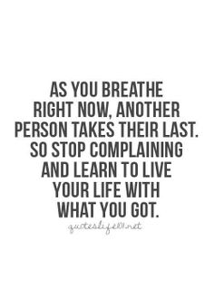 #Truth..  Appreciate what you have now and be thankful for another day given to you