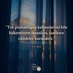 Tek pişmanlığım kelimelerimi bile haketmeyen insanlara, saatlerce cümleler kurmaktır...