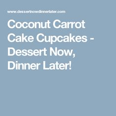 Coconut Carrot Cake Cupcakes - Dessert Now, Dinner Later!