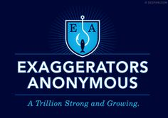 Are you- or something you love- a habitual exaggerator?  Dont worry- youre not alone.  Theres millions of us out there- always stretching the truth for the sake of drama or comedy.  Actually, its trillions by now.  For real.  No really.