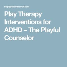Play Therapy Interventions for ADHD – The Playful Counselor
