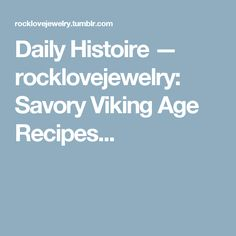 Daily Histoire — rocklovejewelry: Savory Viking Age Recipes...