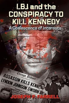 """LBJ and the Conspiracy to Kill Kennedy: A Coalescence of Interests - https://www.goodreads.com/book/show/10448684-lbj-and-the-conspiracy-to-kill-kennedy Best-selling, Oxford-educated investigative author Joseph P. Farrell takes on the Kennedy assassination and the involvement of Lyndon Baines Johnson and the Texas """"machine"""" that he controlled. Farrell says that a coalescence of interests in the military industrial complex, the CIA, and Lyndon Baines Johnson's powerful and corrupt....."""