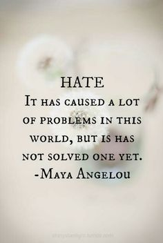 Hate it has caused a lot of problems in this world but it has not solved one yet -- Maya Angelou I'm thinking I should put some of my favorite sayings and quotes on some canvasses and hang them up around the house. Motivacional Quotes, Life Quotes Love, Quotable Quotes, Great Quotes, Quotes To Live By, Quotes About Hate, Quotes Inspirational, World Peace Quotes, Life Lessons