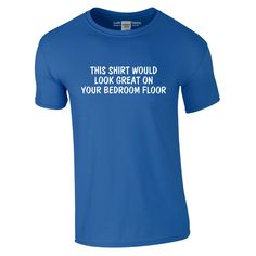 This Shirt Would Look Great On Your Bedroom Floor T-Shirt | Funny