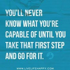 You'll never know what you're capable of until you take that first step and go for it.