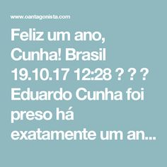 Feliz um ano, Cunha! Brasil  19.10.17 12:28    Eduardo Cunha foi preso há exatamente um ano.  Naquele 19 de outubro de 2016, o ex-presidente da Câmara e deputado cassado recebeu uma visitinha da PF perto da hora do almoço em seu apartamento funcional, em Brasília.