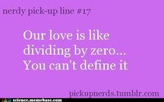 Nerd Pick Up Lines - Our love is like dividing by zero...You can't define it!