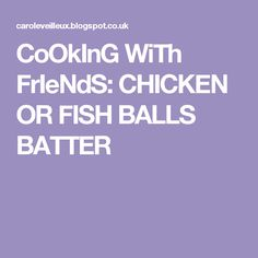 CoOkInG WiTh FrIeNdS: CHICKEN OR FISH BALLS BATTER