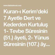 """Kuran-ı Kerim'deki 7 Ayetle Dert ve Kederden Kurtuluş 1- Tevbe Sûresinin (51.) âyeti, 2- Yûnus Sûresinin (107.) âyeti, 3- Hûd Sûresinin (6. ve 56.) iki âyeti, 4- Ankebût Sûresinin (60.) âyeti, 5- Fâtır Sûresinin (2.) âyeti ve 6- Zümer Sûresinin (38.) âyet-i kerîmesidir."""" 7- (Rûhu'l-Furkan Tefsîri:17/325-326) Tevbe Suresi 51 Bismillâhirrahmânirrahîm Kul len yüsıybena illa ma ketebellahü lena hüve mevlana ve alellahi fel yetevekkelil mü'minun Anlamı: De ki: """"Bizim başımıza ancak, Allah'ın b"""