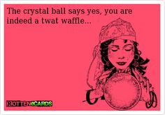 The crystal ball says yes, you are indeed a twat waffle...