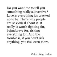 """""""Do you want me to tell you something really subversive? Love is everything it's cracked up to be. That's why people are so cynical about it. It really is worth fighting for, being brave for, risking everything for. And the trouble is, if you don't risk anything, you risk even more"""" Erica Jong"""