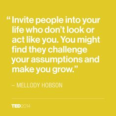 invite people into life who don't look or act like you. you might find they challenge your assumptions and make you grow. - Melody Hobson