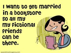 I want to get married in a bookstore so all my fictional friends can be there. (Actually, I am married already but I love the idea.)
