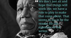 """Chinua Achebe on writers: """"We don't just sit and hope that things will work out. Chinua Achebe, Famous Author Quotes, Magic Book, Cute Love Quotes, Authors, Writers, Read More, Favorite Quotes, Classroom"""