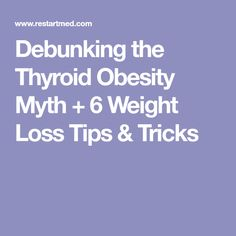 Debunking the Thyroid Obesity Myth + 6 Weight Loss Tips & Tricks