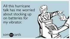 All this hurricane talk has me worried about stocking up on batteries for my vibrator.