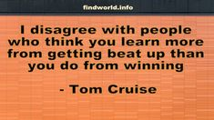 I disagree with people who think you learn more from getting beat up than you do from winning - FindWorld Tom Cruise Quotes, Beats, Toms, Learning, People, Studying, Teaching, People Illustration, Folk