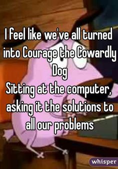 """""""I feel like we've all turned into Courage the Cowardly DogSitting at the computer, asking it the solutions to all our problems"""""""