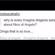 """""""Why is every Imagine Dragons song about Nico Di Angelo?"""" Lol I never thought about that. Then I played the songs in my head and well.... <~ ESPECIALLY DEMONS OMG"""