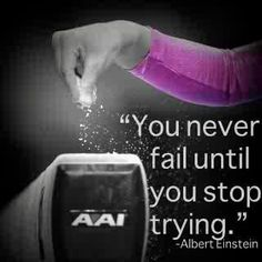 You never fail until you stop trying!