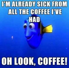 I'm already sick from all the coffee I've had.....OH look COFFEE!