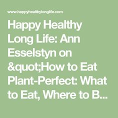 "Happy Healthy Long Life: Ann Esselstyn on  ""How to Eat Plant-Perfect: What to Eat, Where to Buy It, How to Cook It"""