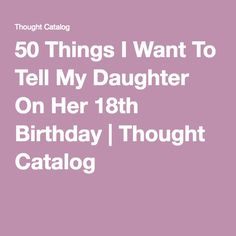 50 Things I Want To Tell My Daughter On Her 18th Birthday | Thought Catalog