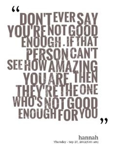 Don't ever say you're not good enough. If that person can't see how amazing you are then they're the one who's not good enough for you. Love