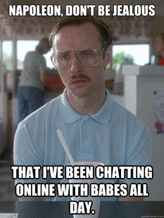 Napoleon, don't be jealous that I've been chatting online with babes. All day. Napoleon Dynamite