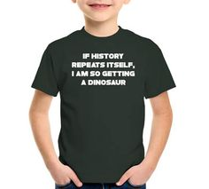 If History Repeats Itself, I Am So Getting A Dinosaur T-Shirt, Hoodie, or Tote Bag